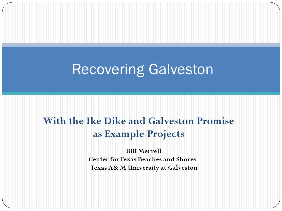 With the Ike Dike and Galveston Promise as Example Projects Recovering Galveston Bill Merrell Center for Texas Beaches and Shores Texas A& M University at Galveston