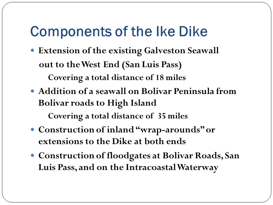 Components of the Ike Dike Extension of the existing Galveston Seawall out to the West End (San Luis Pass) Covering a total distance of 18 miles Addition of a seawall on Bolivar Peninsula from Bolivar roads to High Island Covering a total distance of 35 miles Construction of inland wrap-arounds or extensions to the Dike at both ends Construction of floodgates at Bolivar Roads, San Luis Pass, and on the Intracoastal Waterway