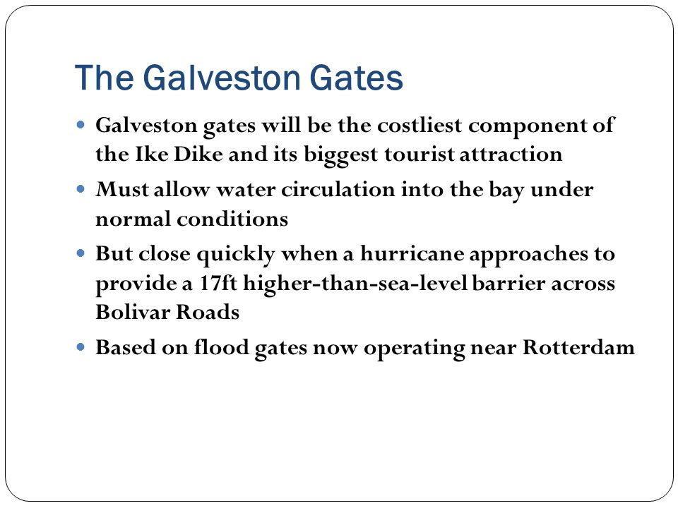 The Galveston Gates Galveston gates will be the costliest component of the Ike Dike and its biggest tourist attraction Must allow water circulation into the bay under normal conditions But close quickly when a hurricane approaches to provide a 17ft higher-than-sea-level barrier across Bolivar Roads Based on flood gates now operating near Rotterdam