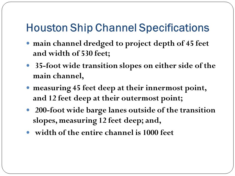 Houston Ship Channel Specifications main channel dredged to project depth of 45 feet and width of 530 feet; 35-foot wide transition slopes on either side of the main channel, measuring 45 feet deep at their innermost point, and 12 feet deep at their outermost point; 200-foot wide barge lanes outside of the transition slopes, measuring 12 feet deep; and, width of the entire channel is 1000 feet