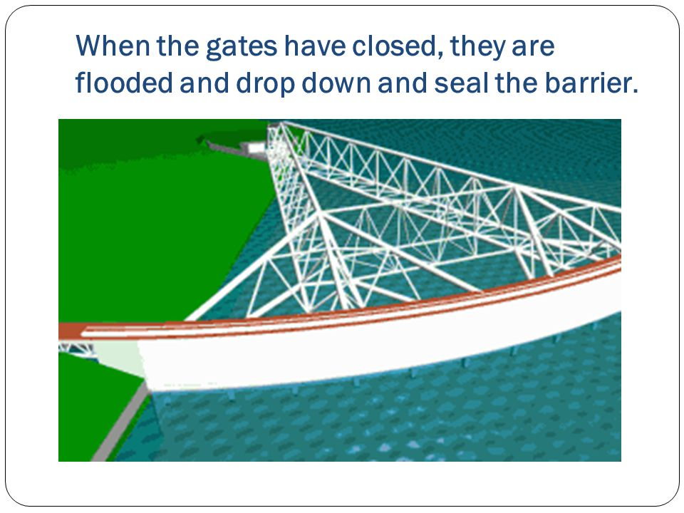 When the gates have closed, they are flooded and drop down and seal the barrier.