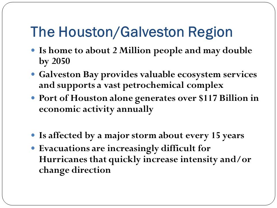 The Houston/Galveston Region Is home to about 2 Million people and may double by 2050 Galveston Bay provides valuable ecosystem services and supports a vast petrochemical complex Port of Houston alone generates over $117 Billion in economic activity annually Is affected by a major storm about every 15 years Evacuations are increasingly difficult for Hurricanes that quickly increase intensity and/or change direction