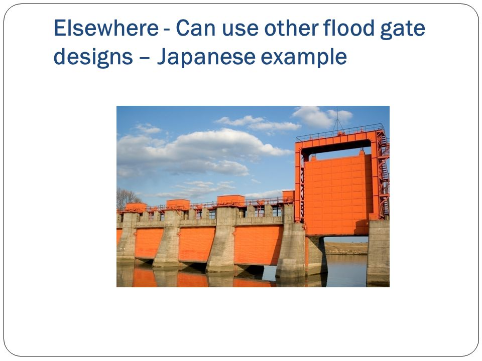 Elsewhere - Can use other flood gate designs – Japanese example