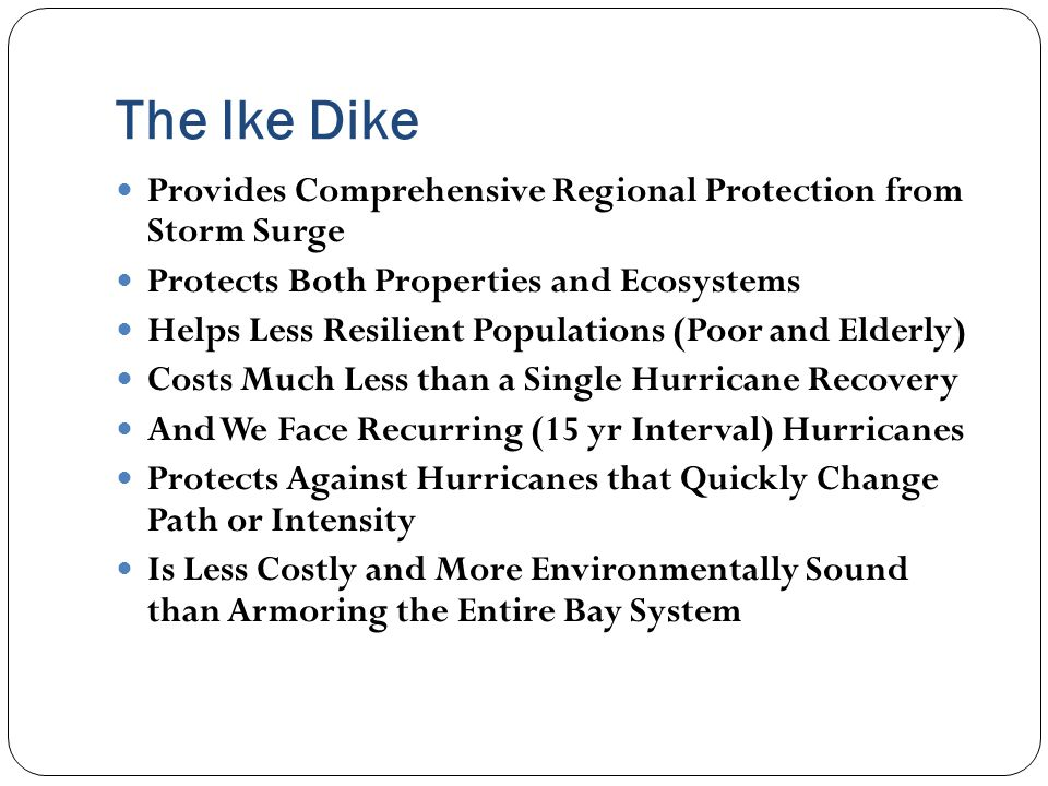 The Ike Dike Provides Comprehensive Regional Protection from Storm Surge Protects Both Properties and Ecosystems Helps Less Resilient Populations (Poor and Elderly) Costs Much Less than a Single Hurricane Recovery And We Face Recurring (15 yr Interval) Hurricanes Protects Against Hurricanes that Quickly Change Path or Intensity Is Less Costly and More Environmentally Sound than Armoring the Entire Bay System