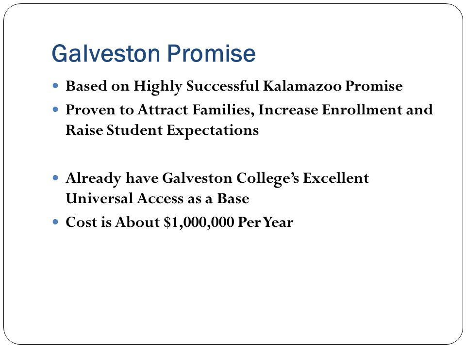 Galveston Promise Based on Highly Successful Kalamazoo Promise Proven to Attract Families, Increase Enrollment and Raise Student Expectations Already have Galveston College's Excellent Universal Access as a Base Cost is About $1,000,000 Per Year