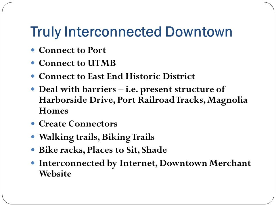 Truly Interconnected Downtown Connect to Port Connect to UTMB Connect to East End Historic District Deal with barriers – i.e.