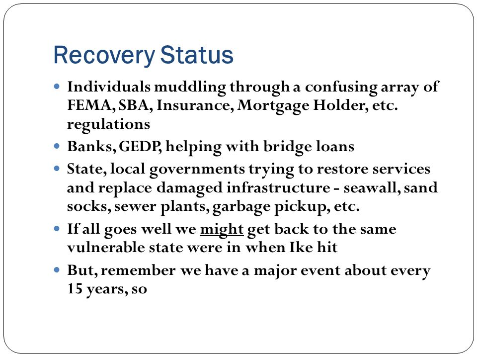 Recovery Status Individuals muddling through a confusing array of FEMA, SBA, Insurance, Mortgage Holder, etc.