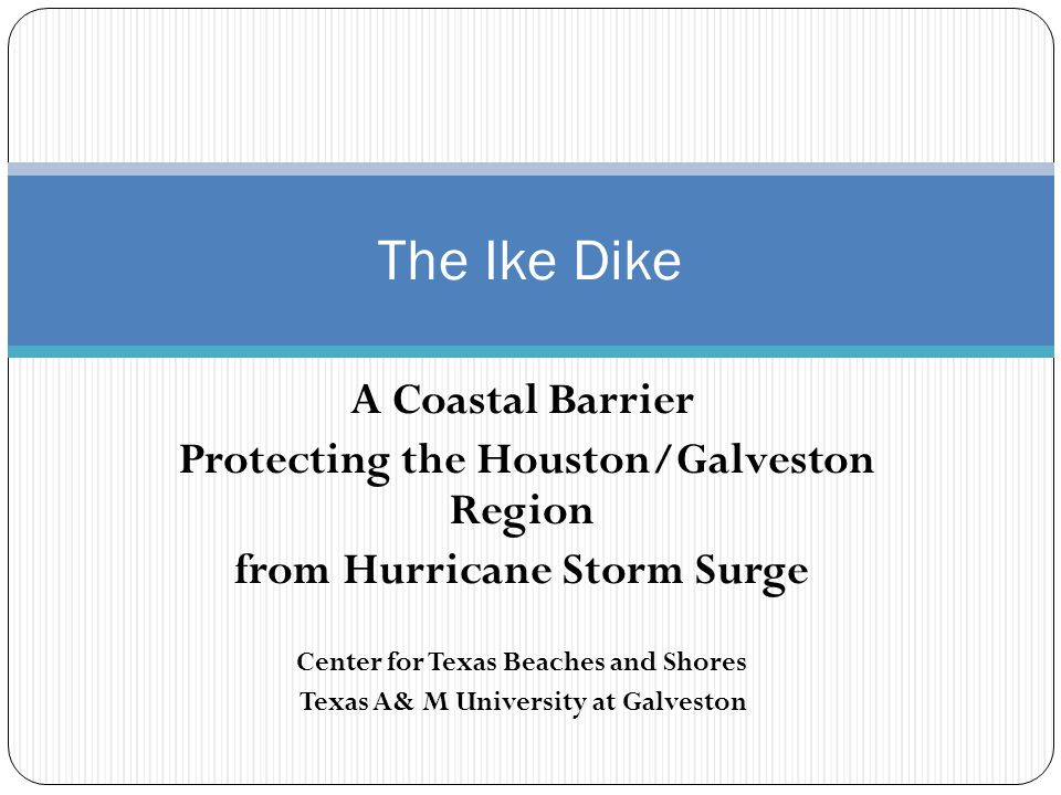 A Coastal Barrier Protecting the Houston/Galveston Region from Hurricane Storm Surge Center for Texas Beaches and Shores Texas A& M University at Galveston The Ike Dike