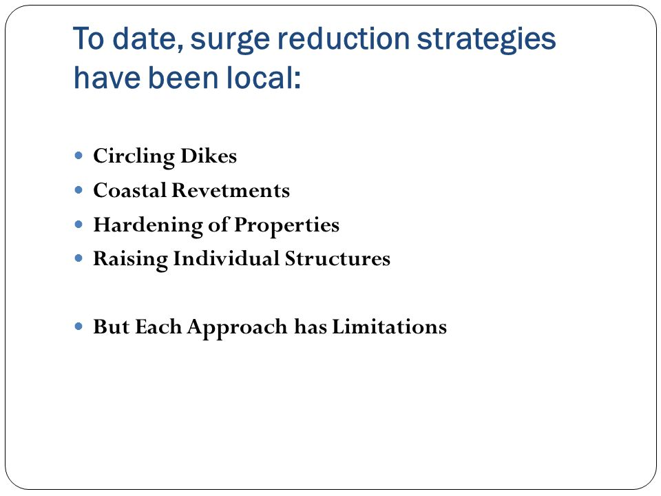 To date, surge reduction strategies have been local: Circling Dikes Coastal Revetments Hardening of Properties Raising Individual Structures But Each Approach has Limitations