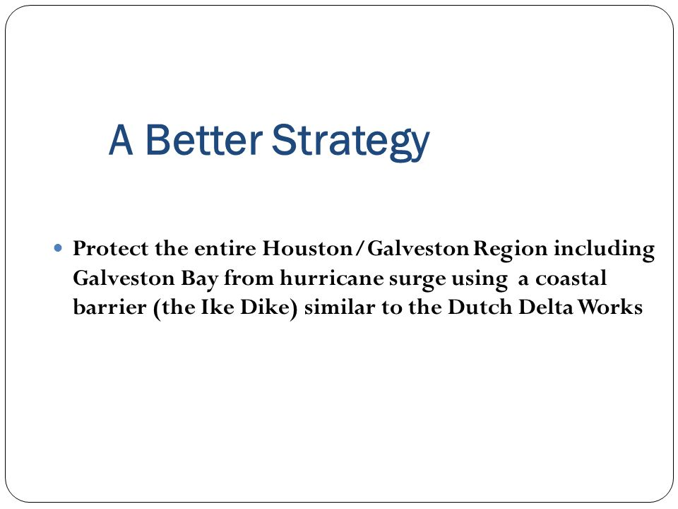 A Better Strategy Protect the entire Houston/Galveston Region including Galveston Bay from hurricane surge using a coastal barrier (the Ike Dike) similar to the Dutch Delta Works