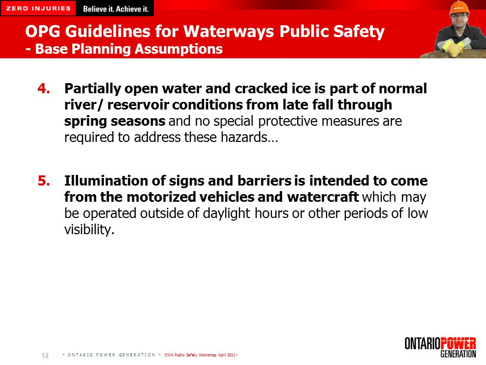  O N T A R I O P O W E R G E N E R A T I O N  OWA Public Safety Workshop April 2011  12 OPG Guidelines for Waterways Public Safety - Base Planning Assumptions 4.Partially open water and cracked ice is part of normal river/ reservoir conditions from late fall through spring seasons and no special protective measures are required to address these hazards… 5.Illumination of signs and barriers is intended to come from the motorized vehicles and watercraft which may be operated outside of daylight hours or other periods of low visibility.