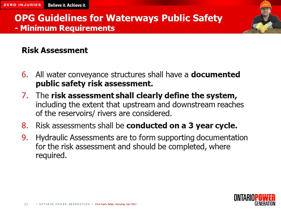  O N T A R I O P O W E R G E N E R A T I O N  OWA Public Safety Workshop April 2011  17 OPG Guidelines for Waterways Public Safety - Minimum Requirements Risk Assessment 6.All water conveyance structures shall have a documented public safety risk assessment.
