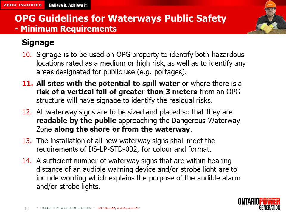 O N T A R I O P O W E R G E N E R A T I O N  OWA Public Safety Workshop April 2011  18 OPG Guidelines for Waterways Public Safety - Minimum Requirements Signage 10.Signage is to be used on OPG property to identify both hazardous locations rated as a medium or high risk, as well as to identify any areas designated for public use (e.g.