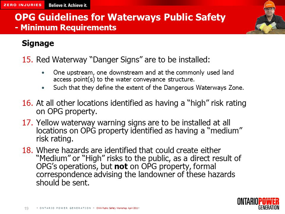  O N T A R I O P O W E R G E N E R A T I O N  OWA Public Safety Workshop April 2011  19 OPG Guidelines for Waterways Public Safety - Minimum Requirements Signage 15.Red Waterway Danger Signs are to be installed: One upstream, one downstream and at the commonly used land access point(s) to the water conveyance structure.