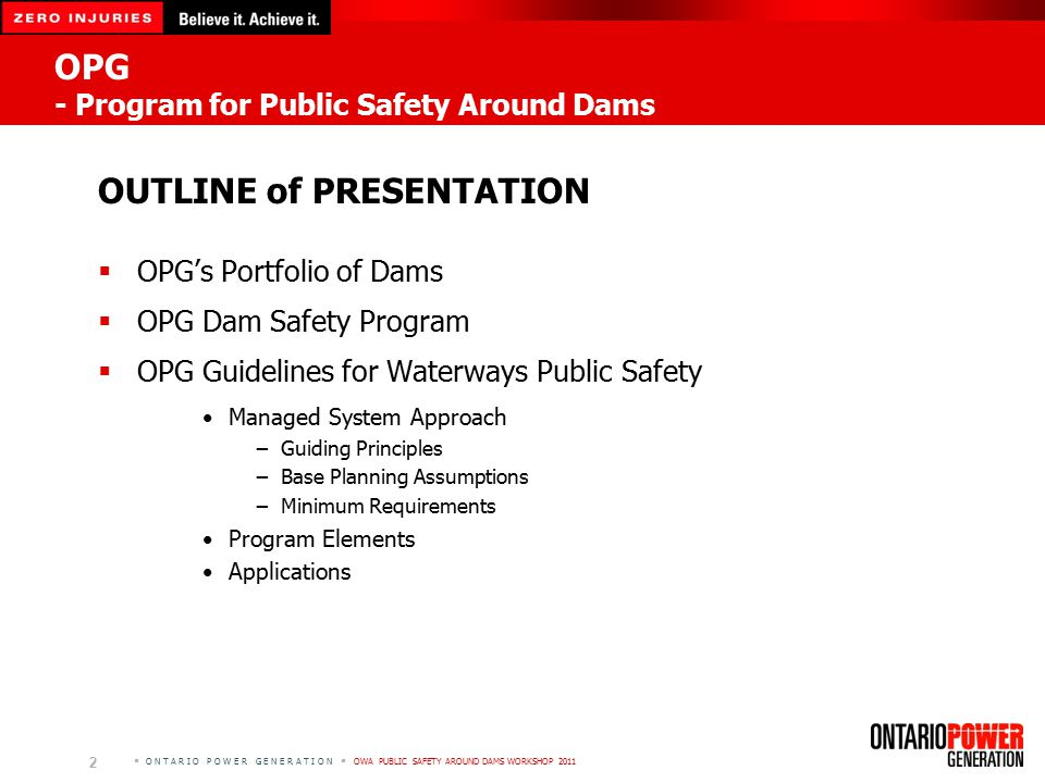  O N T A R I O P O W E R G E N E R A T I O N  OWA PUBLIC SAFETY AROUND DAMS WORKSHOP 2011 OPG - Program for Public Safety Around Dams OUTLINE of PRESENTATION  OPG's Portfolio of Dams  OPG Dam Safety Program  OPG Guidelines for Waterways Public Safety Managed System Approach −Guiding Principles −Base Planning Assumptions −Minimum Requirements Program Elements Applications 2