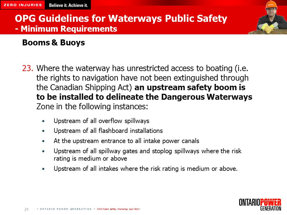  O N T A R I O P O W E R G E N E R A T I O N  OWA Public Safety Workshop April 2011  21 OPG Guidelines for Waterways Public Safety - Minimum Requirements Booms & Buoys 23.Where the waterway has unrestricted access to boating (i.e.