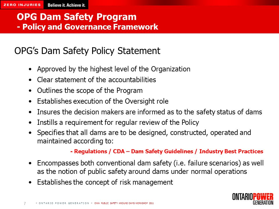 O N T A R I O P O W E R G E N E R A T I O N  OWA PUBLIC SAFETY AROUND DAMS WORKSHOP 2011 7 OPG Dam Safety Program - Policy and Governance Framework OPG's Dam Safety Policy Statement Approved by the highest level of the Organization Clear statement of the accountabilities Outlines the scope of the Program Establishes execution of the Oversight role Insures the decision makers are informed as to the safety status of dams Instills a requirement for regular review of the Policy Specifies that all dams are to be designed, constructed, operated and maintained according to: - Regulations / CDA – Dam Safety Guidelines / Industry Best Practices Encompasses both conventional dam safety (i.e.