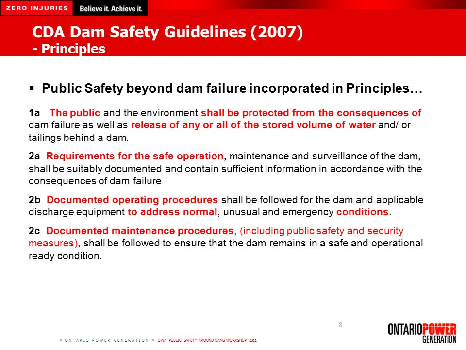  O N T A R I O P O W E R G E N E R A T I O N  OWA PUBLIC SAFETY AROUND DAMS WORKSHOP 2011 8  Public Safety beyond dam failure incorporated in Principles… 1a The public and the environment shall be protected from the consequences of dam failure as well as release of any or all of the stored volume of water and/ or tailings behind a dam.