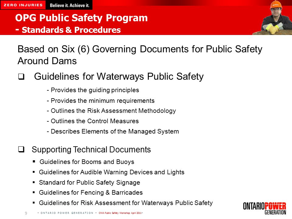  O N T A R I O P O W E R G E N E R A T I O N  OWA Public Safety Workshop April 2011  9 OPG Public Safety Program - Standards & Procedures Based on Six (6) Governing Documents for Public Safety Around Dams  Guidelines for Waterways Public Safety - Provides the guiding principles - Provides the minimum requirements - Outlines the Risk Assessment Methodology - Outlines the Control Measures - Describes Elements of the Managed System  Supporting Technical Documents  Guidelines for Booms and Buoys  Guidelines for Audible Warning Devices and Lights  Standard for Public Safety Signage  Guidelines for Fencing & Barricades  Guidelines for Risk Assessment for Waterways Public Safety