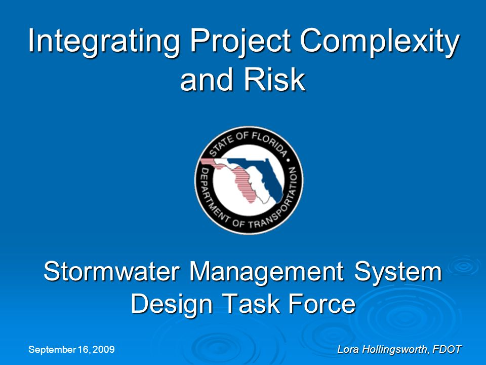 September 16, 2009 Lora Hollingsworth, FDOT Significant Risk / High Complexity  Large Residential Development Upstream retention with Karst topography Upstream retention with Karst topography Soil amendments Soil amendments  Emergency Management Facility Draining to WMD Canal Parallel interconnected ditches with control structures Parallel interconnected ditches with control structures Quantify large regional flow through ditch within site Quantify large regional flow through ditch within site Piping large regional flow through 72 pipe within development Piping large regional flow through 72 pipe within development