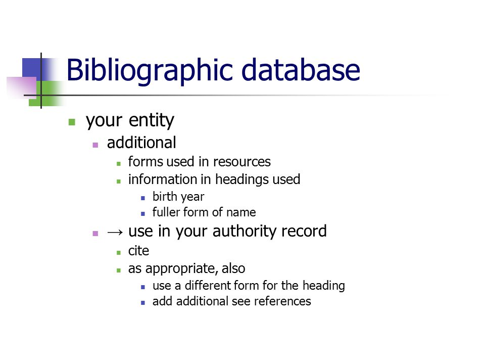 Bibliographic database your entity additional forms used in resources information in headings used birth year fuller form of name → use in your authority record cite as appropriate, also use a different form for the heading add additional see references