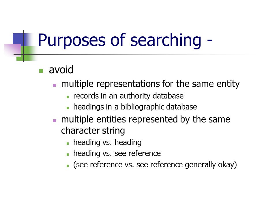 Purposes of searching - avoid multiple representations for the same entity records in an authority database headings in a bibliographic database multiple entities represented by the same character string heading vs.