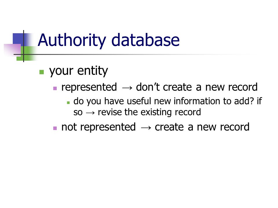 Authority database your entity represented → don't create a new record do you have useful new information to add.