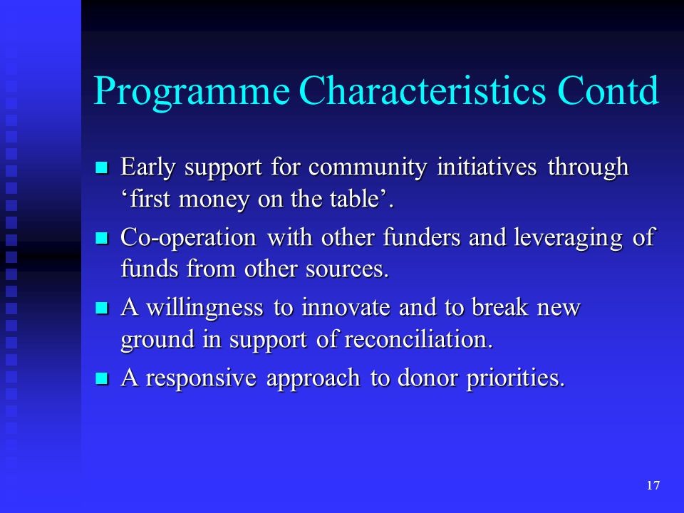 17 Programme Characteristics Contd Early support for community initiatives through 'first money on the table'.