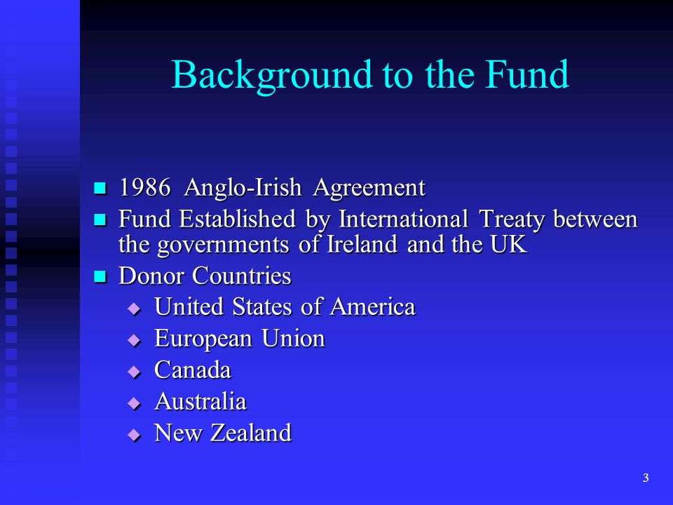 3 Background to the Fund 1986 Anglo-Irish Agreement 1986 Anglo-Irish Agreement Fund Established by International Treaty between the governments of Ireland and the UK Fund Established by International Treaty between the governments of Ireland and the UK Donor Countries Donor Countries  United States of America  European Union  Canada  Australia  New Zealand