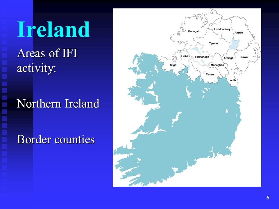 Ireland Areas of IFI activity: Northern Ireland Border counties 6