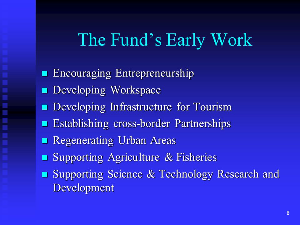 8 The Fund's Early Work Encouraging Entrepreneurship Encouraging Entrepreneurship Developing Workspace Developing Workspace Developing Infrastructure for Tourism Developing Infrastructure for Tourism Establishing cross-border Partnerships Establishing cross-border Partnerships Regenerating Urban Areas Regenerating Urban Areas Supporting Agriculture & Fisheries Supporting Agriculture & Fisheries Supporting Science & Technology Research and Development Supporting Science & Technology Research and Development