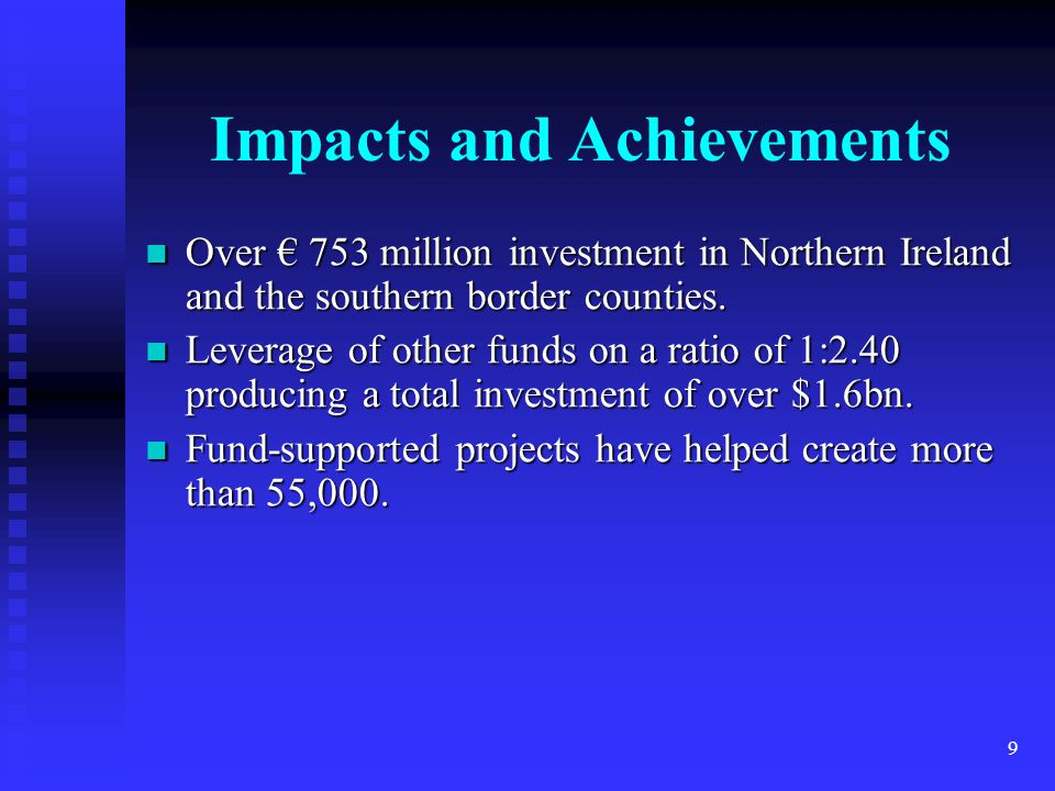 9 Impacts and Achievements Over € 753 million investment in Northern Ireland and the southern border counties.