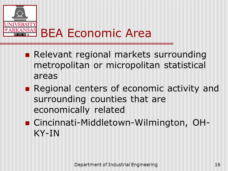 Department of Industrial Engineering16 BEA Economic Area Relevant regional markets surrounding metropolitan or micropolitan statistical areas Regional centers of economic activity and surrounding counties that are economically related Cincinnati-Middletown-Wilmington, OH- KY-IN