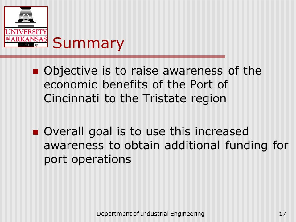 Department of Industrial Engineering17 Summary Objective is to raise awareness of the economic benefits of the Port of Cincinnati to the Tristate region Overall goal is to use this increased awareness to obtain additional funding for port operations
