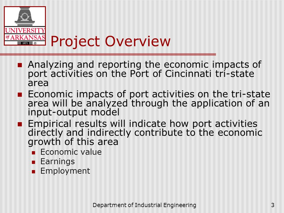 Department of Industrial Engineering3 Project Overview Analyzing and reporting the economic impacts of port activities on the Port of Cincinnati tri-state area Economic impacts of port activities on the tri-state area will be analyzed through the application of an input-output model Empirical results will indicate how port activities directly and indirectly contribute to the economic growth of this area Economic value Earnings Employment