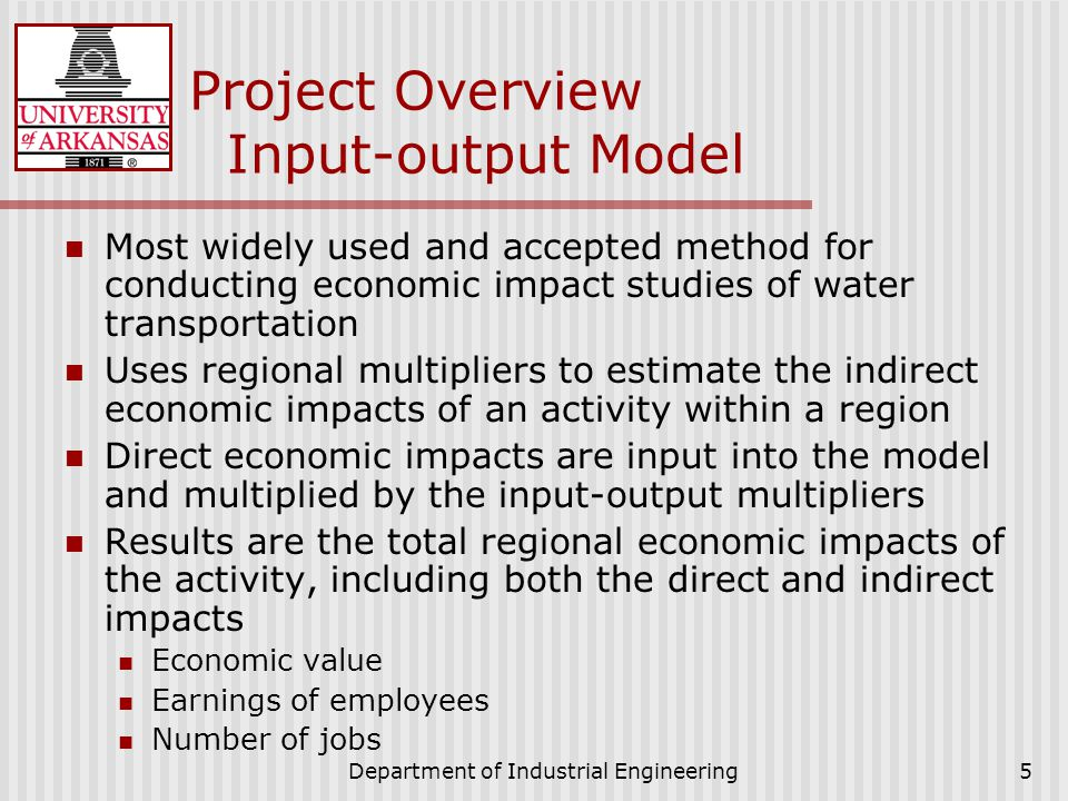 Department of Industrial Engineering5 Project Overview Input-output Model Most widely used and accepted method for conducting economic impact studies of water transportation Uses regional multipliers to estimate the indirect economic impacts of an activity within a region Direct economic impacts are input into the model and multiplied by the input-output multipliers Results are the total regional economic impacts of the activity, including both the direct and indirect impacts Economic value Earnings of employees Number of jobs
