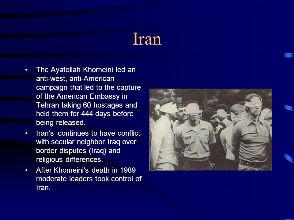 Iran The Ayatollah Khomeini led an anti-west, anti-American campaign that led to the capture of the American Embassy in Tehran taking 60 hostages and