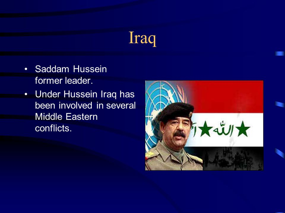 Iraq Saddam Hussein former leader. Under Hussein Iraq has been involved in several Middle Eastern conflicts.