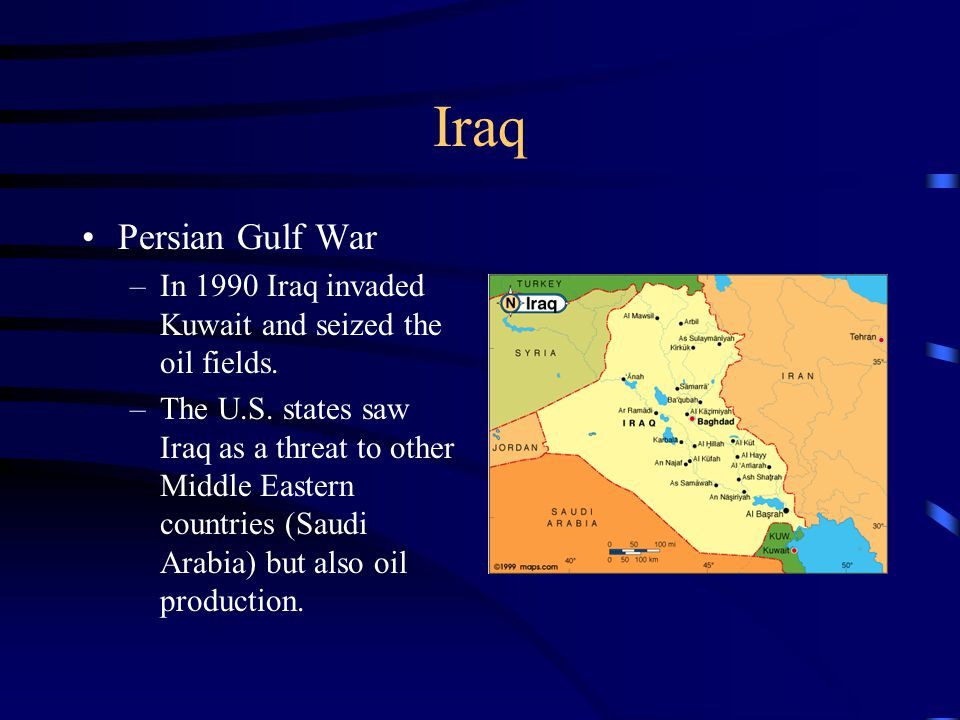 Iraq Persian Gulf War –In 1990 Iraq invaded Kuwait and seized the oil fields. –The U.S. states saw Iraq as a threat to other Middle Eastern countries