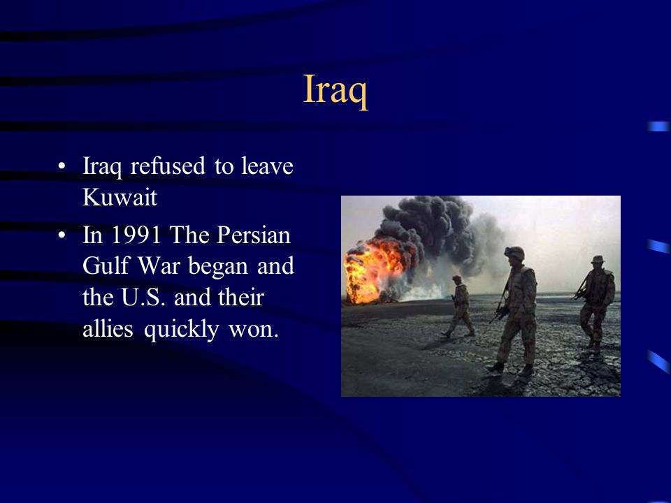 Iraq Iraq refused to leave Kuwait In 1991 The Persian Gulf War began and the U.S. and their allies quickly won.