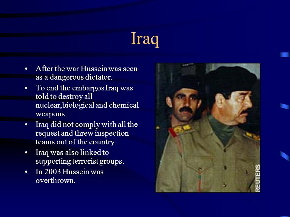 Iraq After the war Hussein was seen as a dangerous dictator. To end the embargos Iraq was told to destroy all nuclear,biological and chemical weapons.