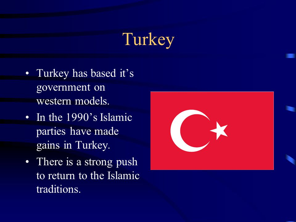Turkey Turkey has based it's government on western models. In the 1990's Islamic parties have made gains in Turkey. There is a strong push to return t