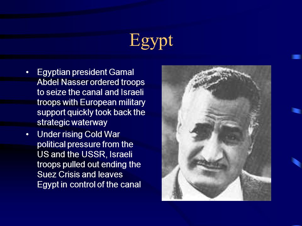 Egypt Egyptian president Gamal Abdel Nasser ordered troops to seize the canal and Israeli troops with European military support quickly took back the strategic waterway Under rising Cold War political pressure from the US and the USSR, Israeli troops pulled out ending the Suez Crisis and leaves Egypt in control of the canal