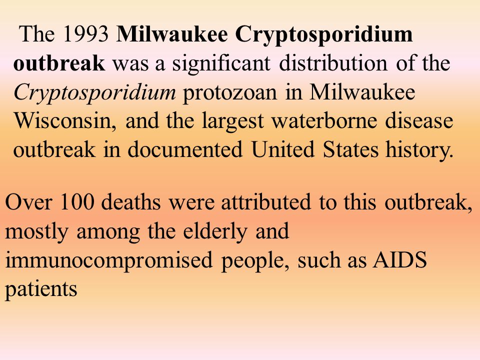 The 1993 Milwaukee Cryptosporidium outbreak was a significant distribution of the Cryptosporidium protozoan in Milwaukee Wisconsin, and the largest waterborne disease outbreak in documented United States history.