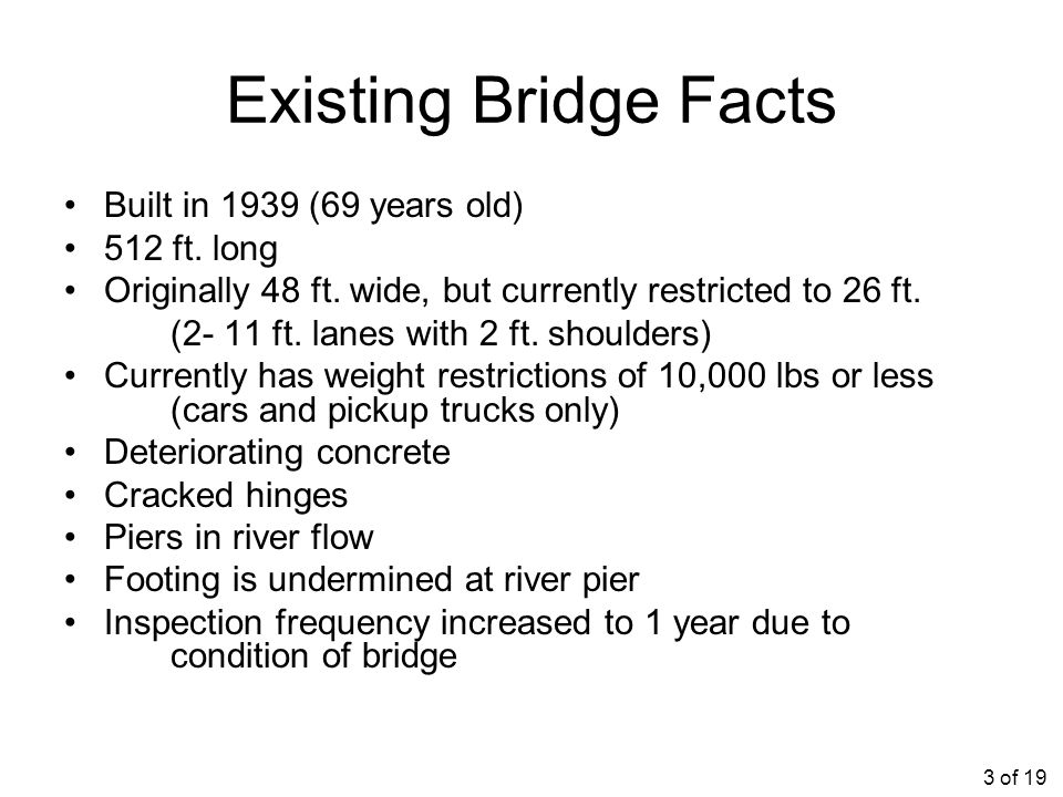 Existing Bridge Facts Built in 1939 (69 years old) 512 ft. long Originally 48 ft. wide, but currently restricted to 26 ft. (2- 11 ft. lanes with 2 ft.