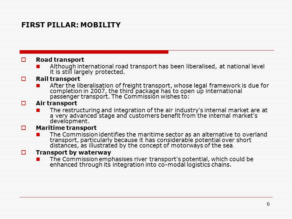 6 FIRST PILLAR: MOBILITY  Road transport Although international road transport has been liberalised, at national level it is still largely protected.