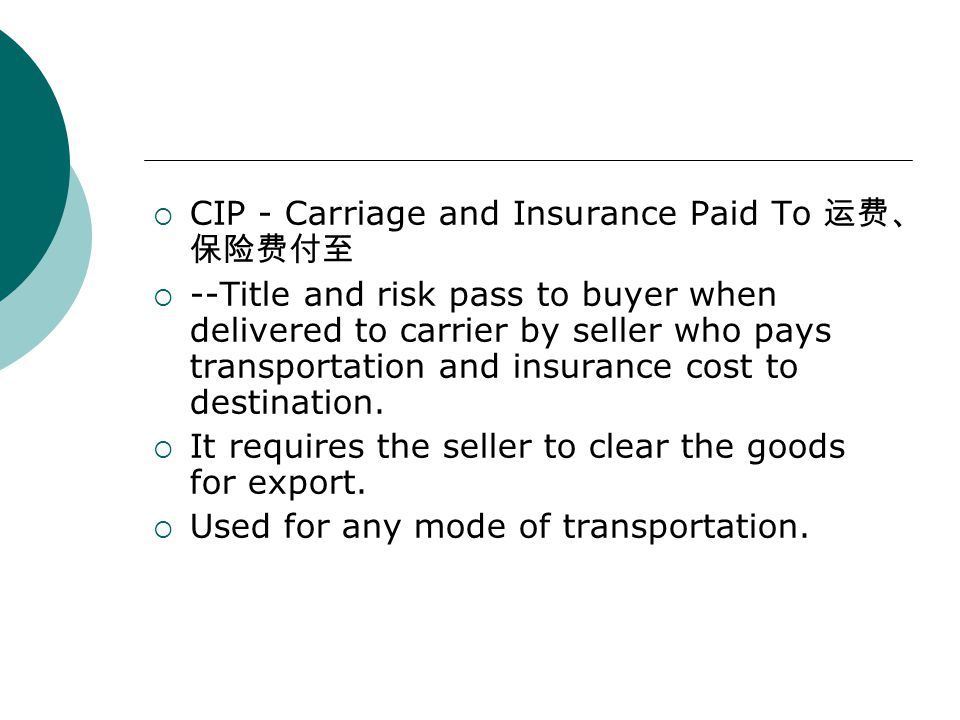  CIP - Carriage and Insurance Paid To 运费、 保险费付至  --Title and risk pass to buyer when delivered to carrier by seller who pays transportation and insu