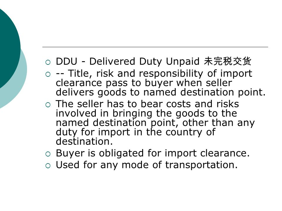 DDU - Delivered Duty Unpaid 未完税交货  -- Title, risk and responsibility of import clearance pass to buyer when seller delivers goods to named destinat