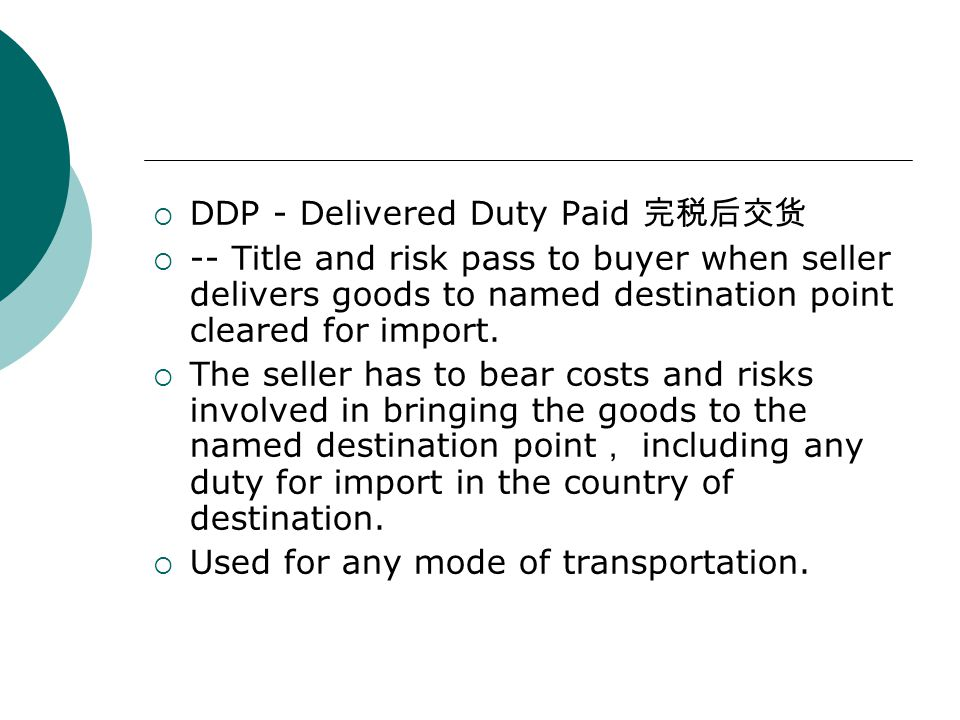  DDP - Delivered Duty Paid 完税后交货  -- Title and risk pass to buyer when seller delivers goods to named destination point cleared for import.  The se
