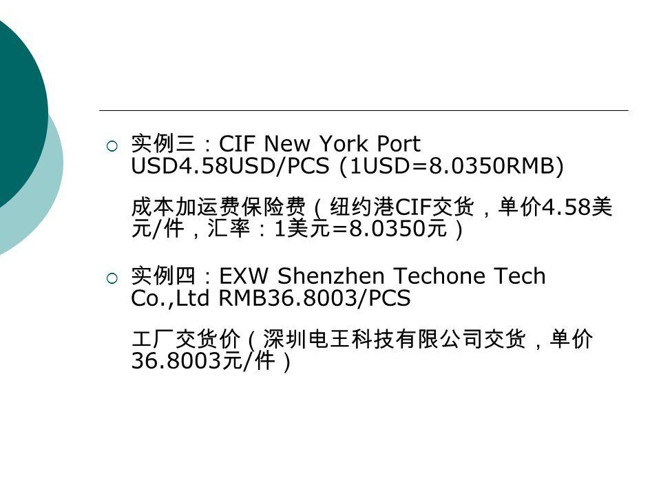  实例三: CIF New York Port USD4.58USD/PCS (1USD=8.0350RMB) 成本加运费保险费(纽约港 CIF 交货,单价 4.58 美 元 / 件,汇率: 1 美元 =8.0350 元)  实例四: EXW Shenzhen Techone Tech Co.,Ltd RMB36.8003/PCS 工厂交货价(深圳电王科技有限公司交货,单价 36.8003 元 / 件)